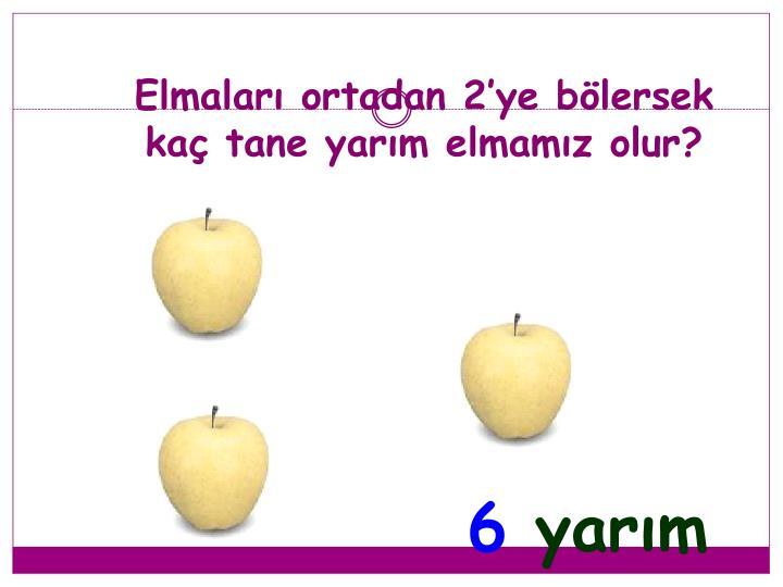 Elmaları ortadan 2'ye bölersek kaç tane yarım elmamız olur?