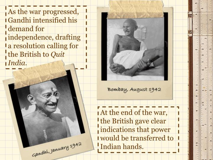 As the war progressed, Gandhi intensified his demand for independence, drafting a resolution calling for the British to
