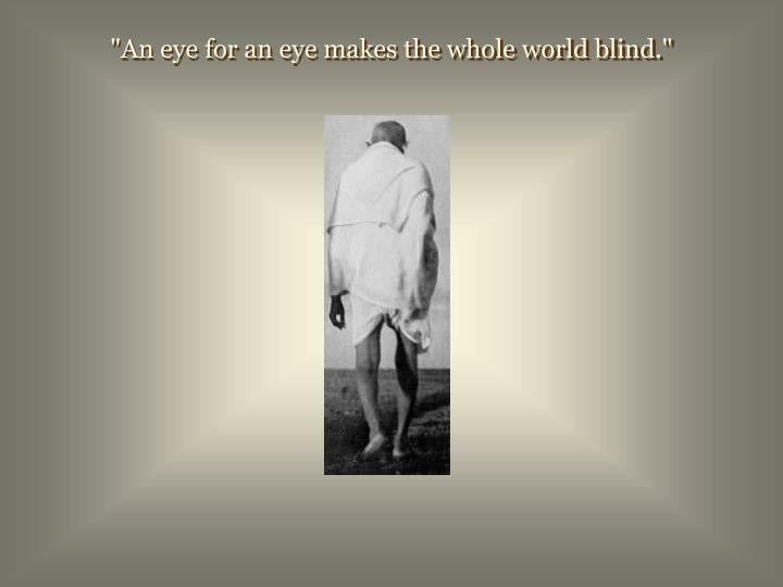 """An eye for an eye makes the whole world blind."""