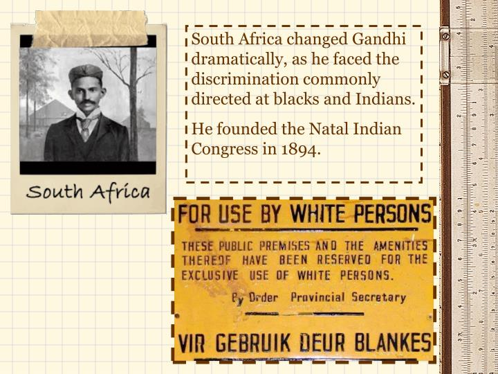 South Africa changed Gandhi dramatically, as he faced the discrimination commonly directed at blacks...