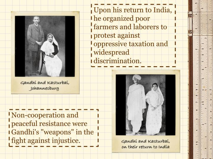 Upon his return to India, he organized poor farmers and laborers to protest against oppressive taxation and widespread discrimination.