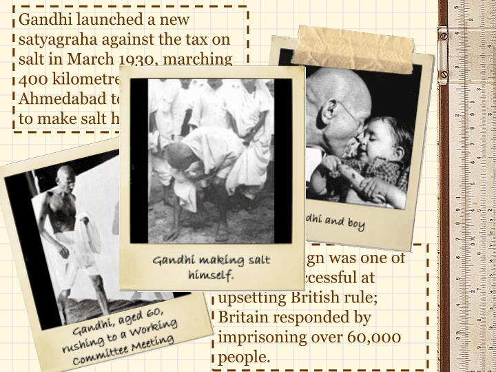 Gandhi launched a new satyagraha against the tax on salt in March 1930, marching 400 kilometres from Ahmedabad to Dandi, Gujarat to make salt himself.