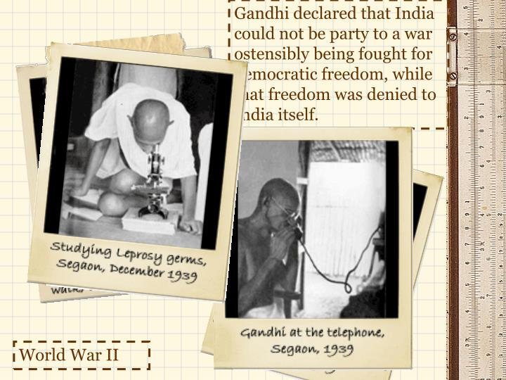 Gandhi declared that India could not be party to a war ostensibly being fought for democratic freedom, while that freedom was denied to India itself.