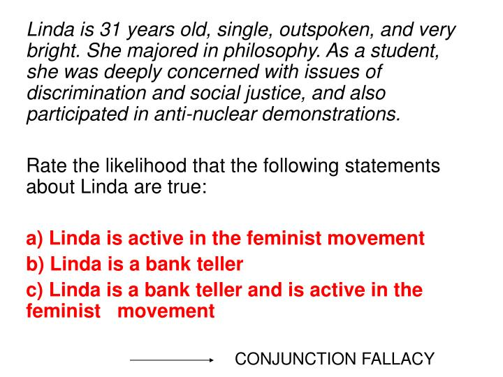 Linda is 31 years old, single, outspoken, and very bright. She majored in philosophy. As a student, she was deeply concerned with issues of discrimination and social justice, and also participated in anti-nuclear demonstrations.