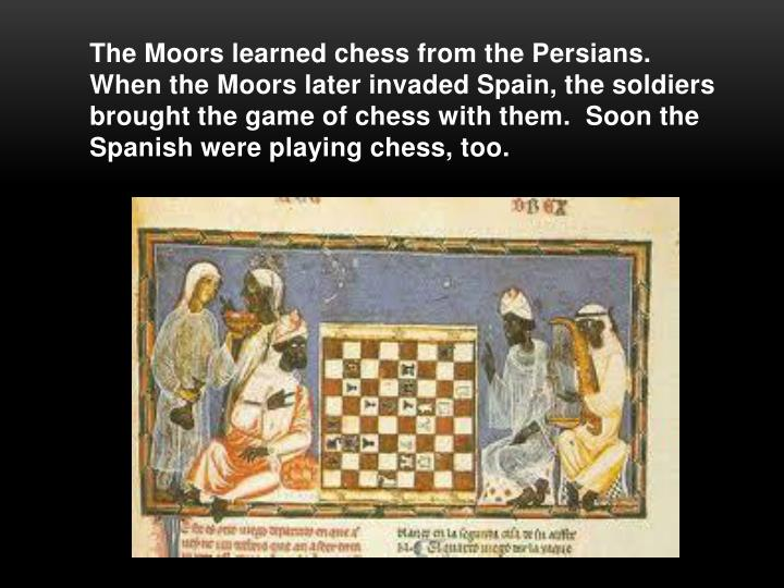 The Moors learned chess from the Persians.  When the Moors later invaded Spain, the soldiers brought the game of chess with them.  Soon the Spanish were playing chess, too.
