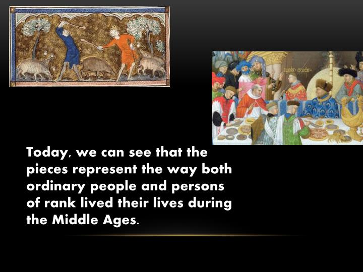 Today, we can see that the pieces represent the way both ordinary people and persons of rank lived their lives during the Middle Ages.