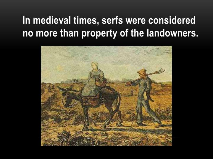In medieval times, serfs were considered no more than property of the landowners.