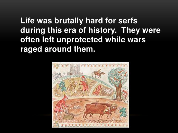 Life was brutally hard for serfs during this era of history.  They were often left unprotected while wars raged around them.