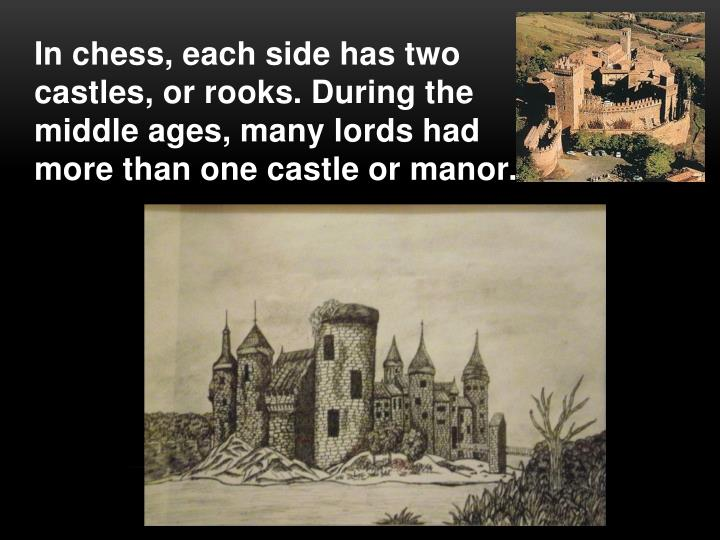 In chess, each side has two castles, or rooks. During the middle ages, many lords had more than one castle or manor