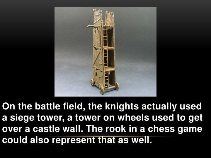 On the battle field, the knights actually used a siege tower, a tower on wheels used to get over a castle wall. The rook in a chess game  could also represent that as well.