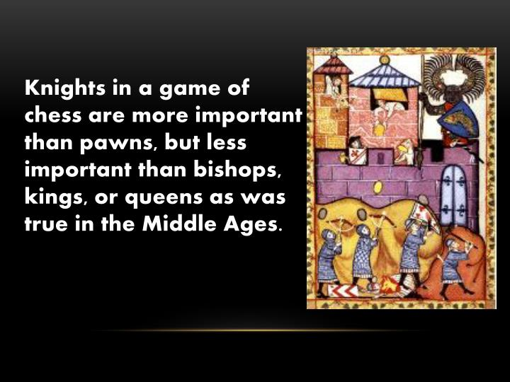 Knights in a game of chess are more important than pawns, but less important than bishops, kings, or queens as was true in the Middle Ages.