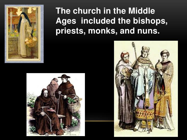 The church in the Middle Ages  included the bishops, priests, monks, and nuns.