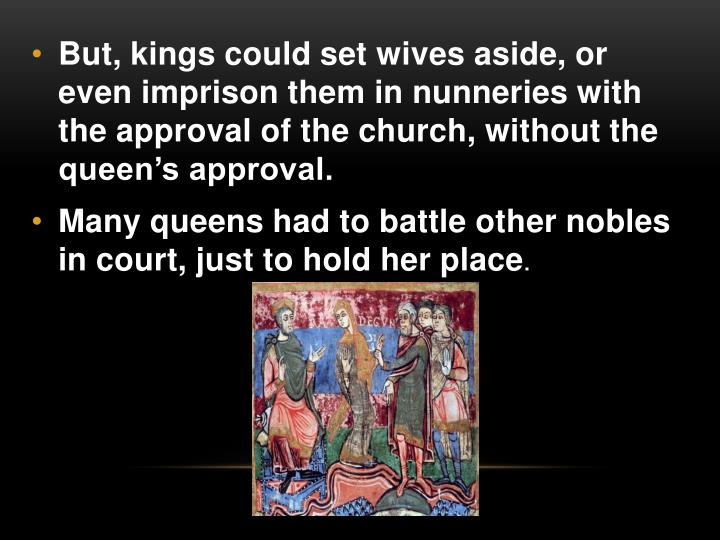 But, kings could set wives aside, or even imprison them in nunneries with the approval of the church, without the queen's approval.