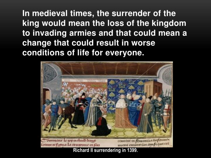 In medieval times, the surrender of the king would mean the loss of the kingdom to invading armies and that could mean a change that could result in worse conditions of life for everyone.