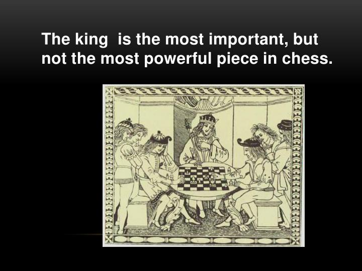 The king  is the most important, but not the most powerful piece in chess.