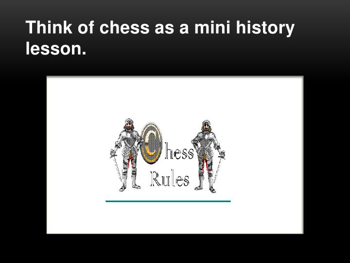 Think of chess as a mini history lesson.