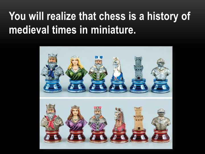 You will realize that chess is a history of medieval times in