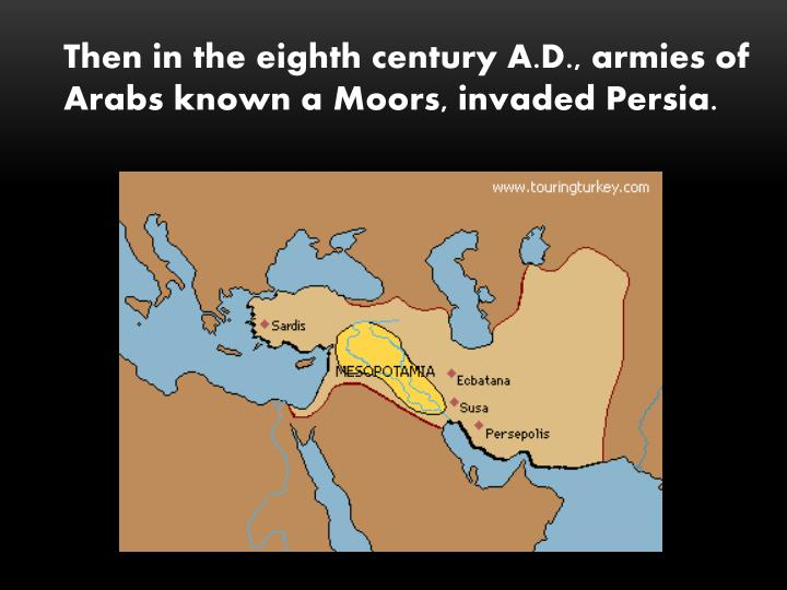 Then in the eighth century A.D., armies of Arabs known a Moors, invaded Persia.