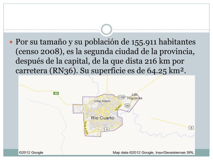 Por su tamaño y su población de 155.911 habitantes (censo 2008), es la segunda ciudad de la provincia, después de lacapital, de la que dista 216km por carretera (RN36). Su superficie es de 64.25 km².