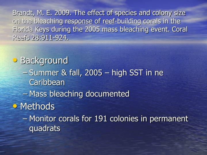 Brandt, M. E. 2009. The effect of species and colony size on the bleaching response of reef-building corals in the Florida Keys during the 2005 mass bleaching event. Coral Reefs 28:911-924.
