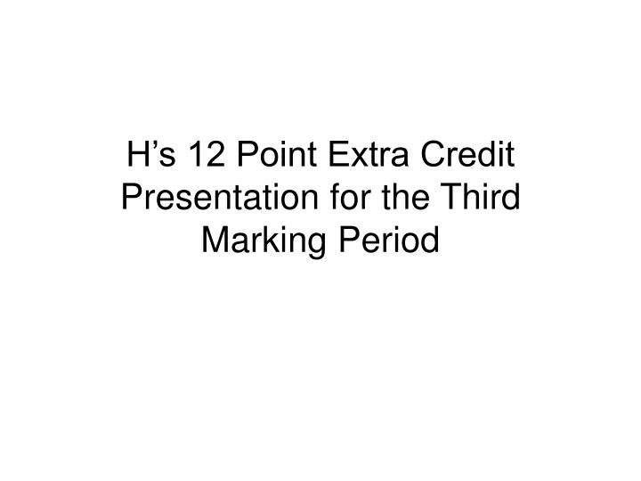 H s 12 point extra credit presentation for the third marking period