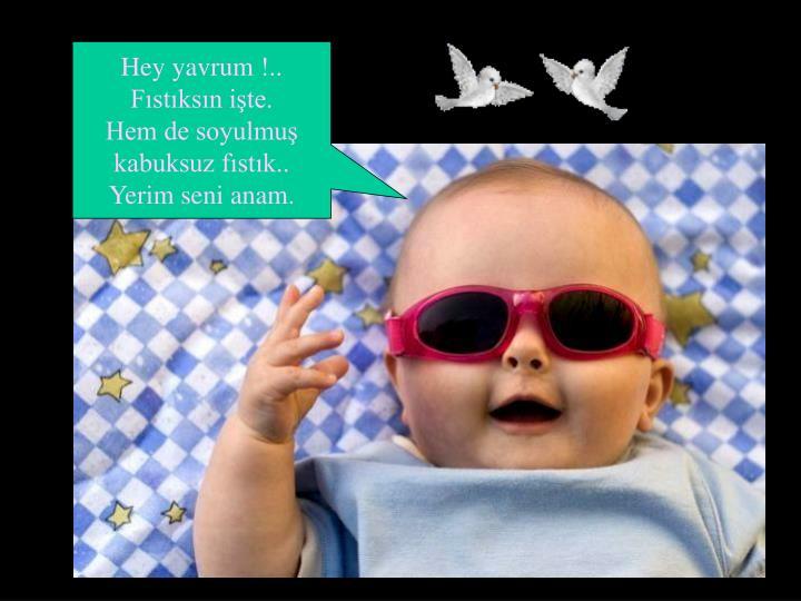 Hey yavrum !..