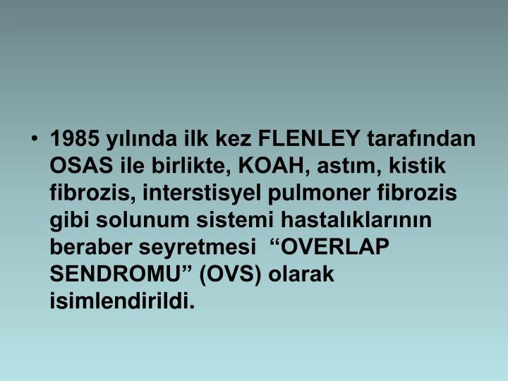 1985 ylnda ilk kez FLENLEY tarafndan OSAS ile birlikte, KOAH, astm, kistik fibrozis, interstisyel pulmoner fibrozis gibi solunum sistemi hastalklarnn beraber seyretmesi  OVERLAP SENDROMU (OVS) olarak isimlendirildi.