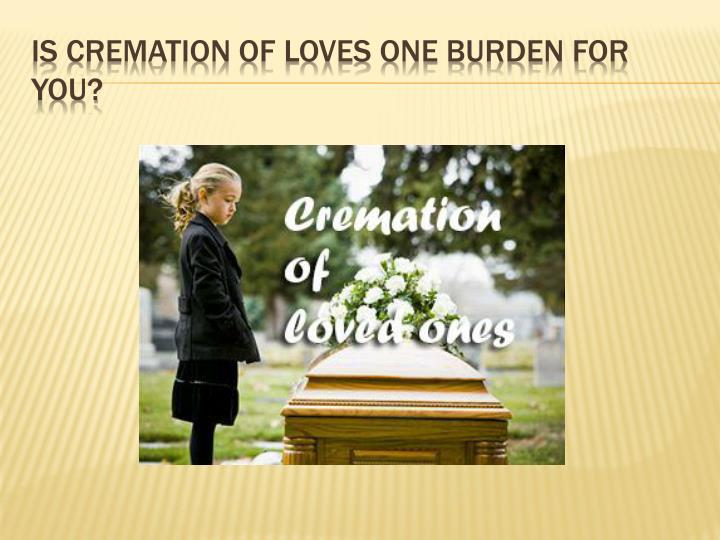 Is cremation of loves one burden for you
