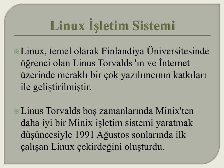 Linux, temel olarak Finlandiya Üniversitesinde öğrenci olan Linus Torvalds'ın ve İnternet üzerinde meraklı bir çok yazılımcının katkıları ile geliştirilmiştir.