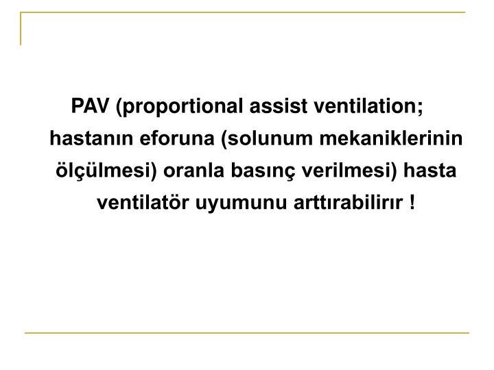 PAV (proportional assist ventilation; hastanın eforuna (solunum mekaniklerinin ölçülmesi) oranla basınç verilmesi) hasta ventilatör uyumunu arttırabilirır !