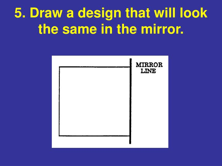 5. Draw a design that will look the same in the mirror.