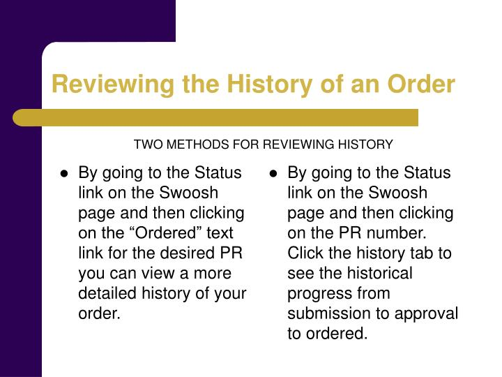 "By going to the Status link on the Swoosh page and then clicking on the ""Ordered"" text link for the desired PR you can view a more detailed history of your order."