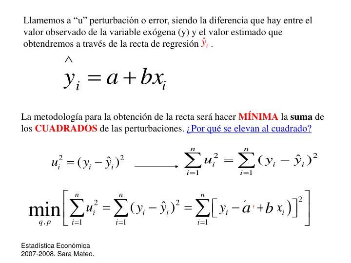 """Llamemos a """"u"""" perturbación o error, siendo la diferencia que hay entre el valor observado de la variable exógena (y) y el valor estimado que obtendremos a través de la recta de regresión     ."""