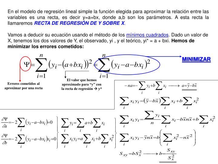 En el modelo de regresión lineal simple la función elegida para aproximar la relación entre las variables es una recta, es decir y=a+bx, donde a,b son los parámetros. A esta recta la llamaremos