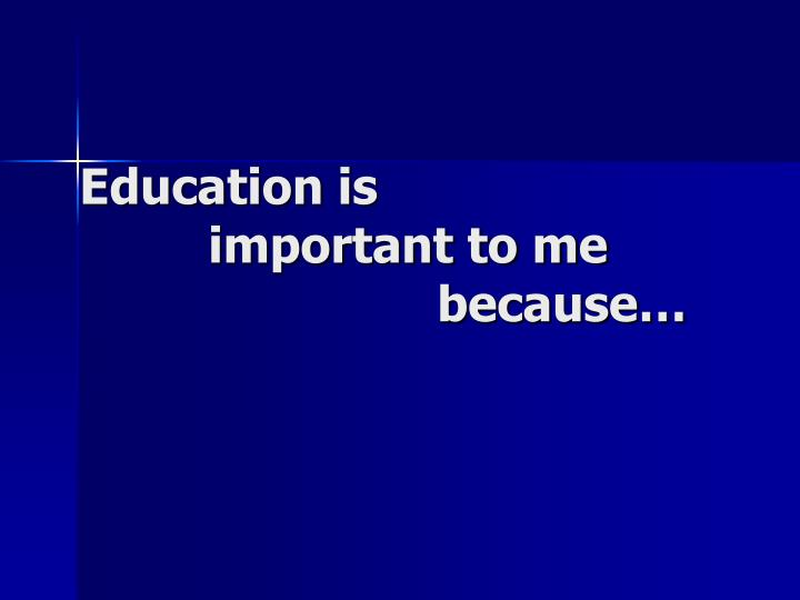 Education is important to me because