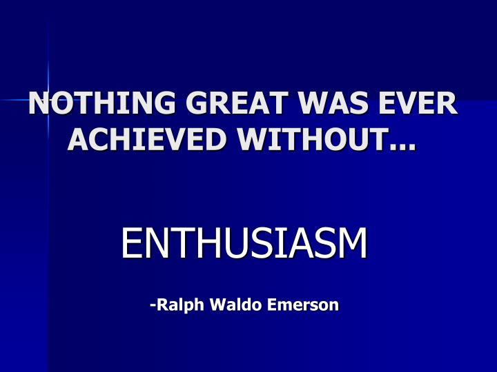 NOTHING GREAT WAS EVER  ACHIEVED WITHOUT...