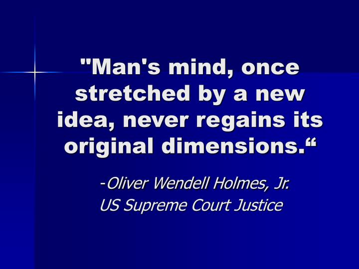 """Man's mind, once stretched by a new idea, never regains its original dimensions."""