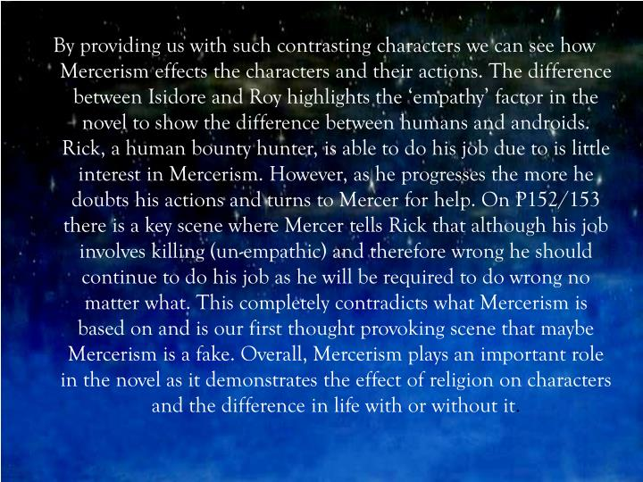 By providing us with such contrasting characters we can see how Mercerism effects the characters and their actions. The difference between Isidore and Roy highlights the 'empathy' factor in the novel to show the difference between humans and androids. Rick, a human bounty hunter, is able to do his job due to is little interest in Mercerism. However, as he progresses the more he doubts his actions and turns to Mercer for help. On P152/153 there is a key scene where Mercer tells Rick that although his job involves killing (un-empathic) and therefore wrong he should continue to do his job as he will be required to do wrong no matter what. This completely contradicts what Mercerism is based on and is our first thought provoking scene that maybe Mercerism is a fake. Overall, Mercerism plays an important role in the novel as it demonstrates the effect of religion on characters and the difference in life with or without it