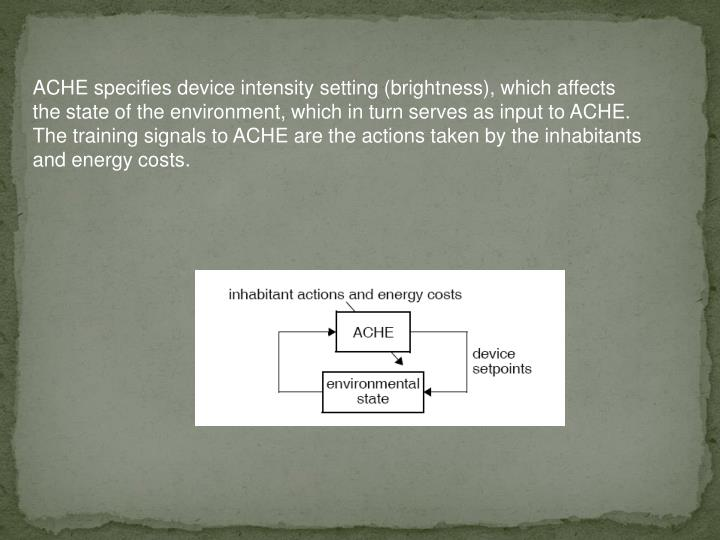 ACHE specifies device intensity setting (brightness), which affects  the state of the environment, which in turn serves as input to ACHE. The training signals to ACHE are the actions taken by the inhabitants and energy costs.