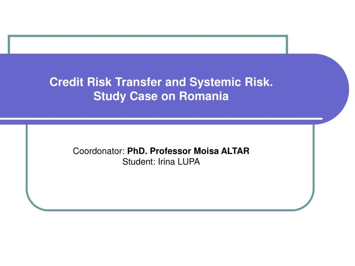 Credit Risk Transfer and Systemic Risk. Study Case on Romania