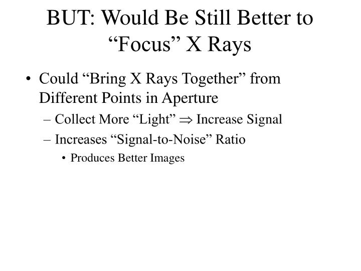 "BUT: Would Be Still Better to ""Focus"" X Rays"