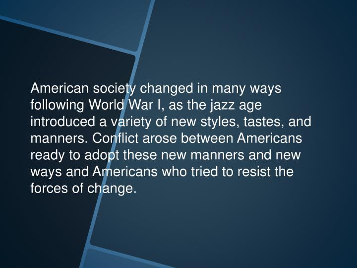American society changed in many ways following World War I, as the jazz age introduced a variety of new styles, tastes, and manners. Conflict arose between Americans ready to adopt these new manners and new ways and Americans who tried to resist the forces of change.
