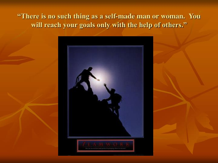 """There is no such thing as a self-made man or woman.  You will reach your goals only with the help of others."""