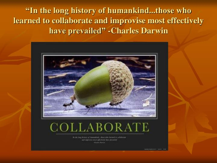 """In the long history of humankind...those who learned to collaborate and improvise most effectively have prevailed"" -Charles Darwin"