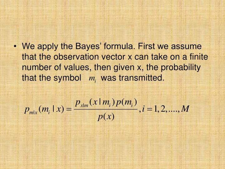 We apply the Bayes' formula. First we assume that the observation vector x can take on a finite number of values, then given x, the probability that the symbol        was transmitted.