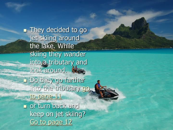 They decided to go jet skiing around the lake. While skiing they wander into a tributary and look around.