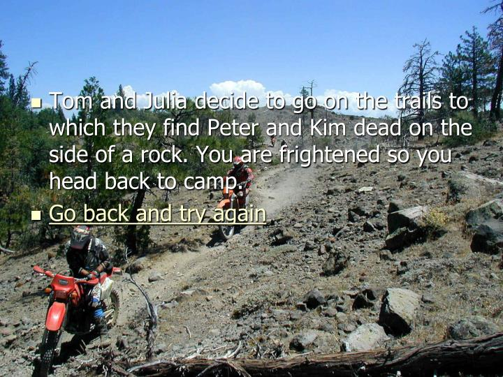 Tom and Julia decide to go on the trails to which they find Peter and Kim dead on the side of a rock. You are frightened so you head back to camp.