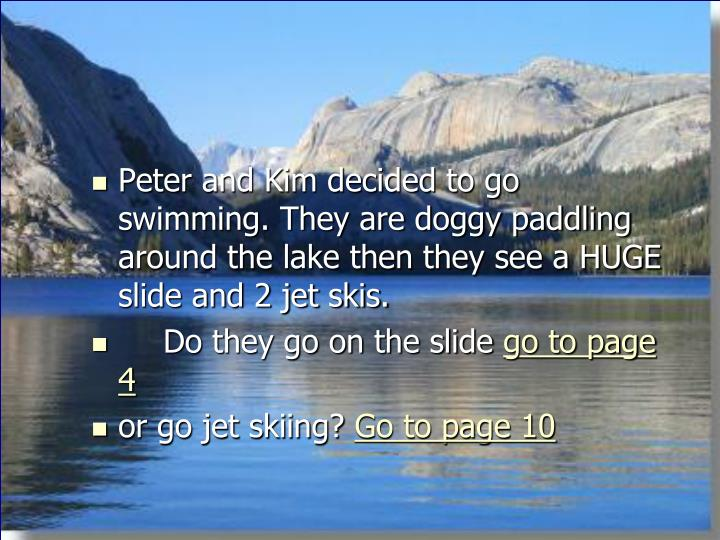 Peter and Kim decided to go swimming. They are doggy paddling around the lake then they see a HUGE s...