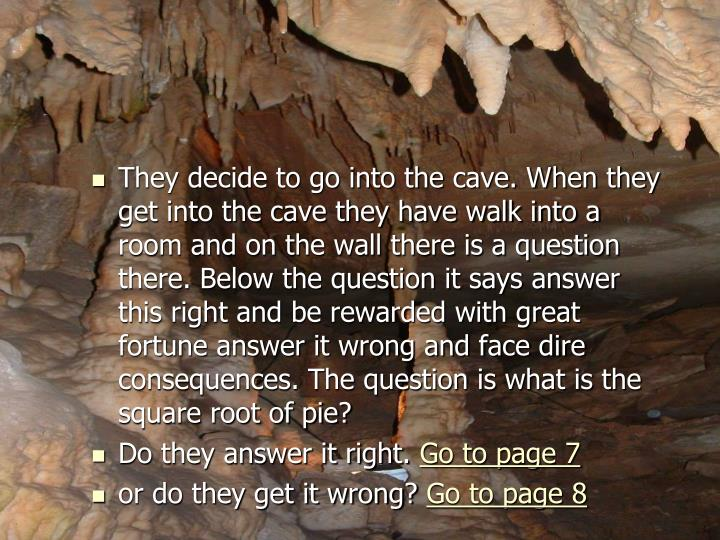 They decide to go into the cave. When they get into the cave they have walk into a room and on the wall there is a question there. Below the question it says answer this right and be rewarded with great fortune answer it wrong and face dire consequences. The question is what is the square root of pie?