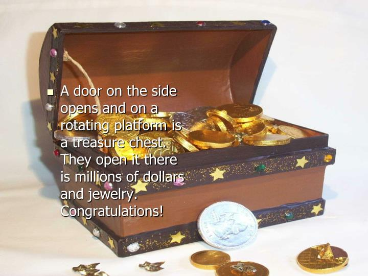 A door on the side opens and on a rotating platform is a treasure chest. They open it there is millions of dollars and jewelry. Congratulations!